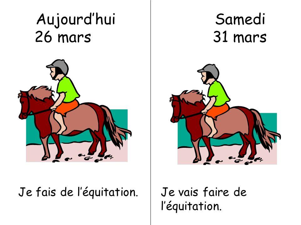 Aujourdhui Samedi 26 mars 31 mars Je fais de léquitation.Je vais faire de léquitation.