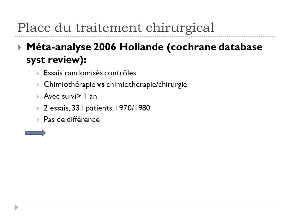 Place du traitement chirurgical Méta-analyse 2006 Hollande (cochrane database syst review): Essais randomisés contrôlés Chimiothérapie vs chimiothérap