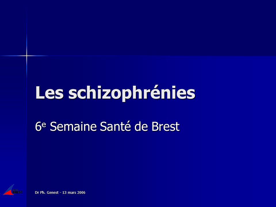 Dr Ph. Genest - 13 mars 2006 Les schizophrénies 6 e Semaine Santé de Brest