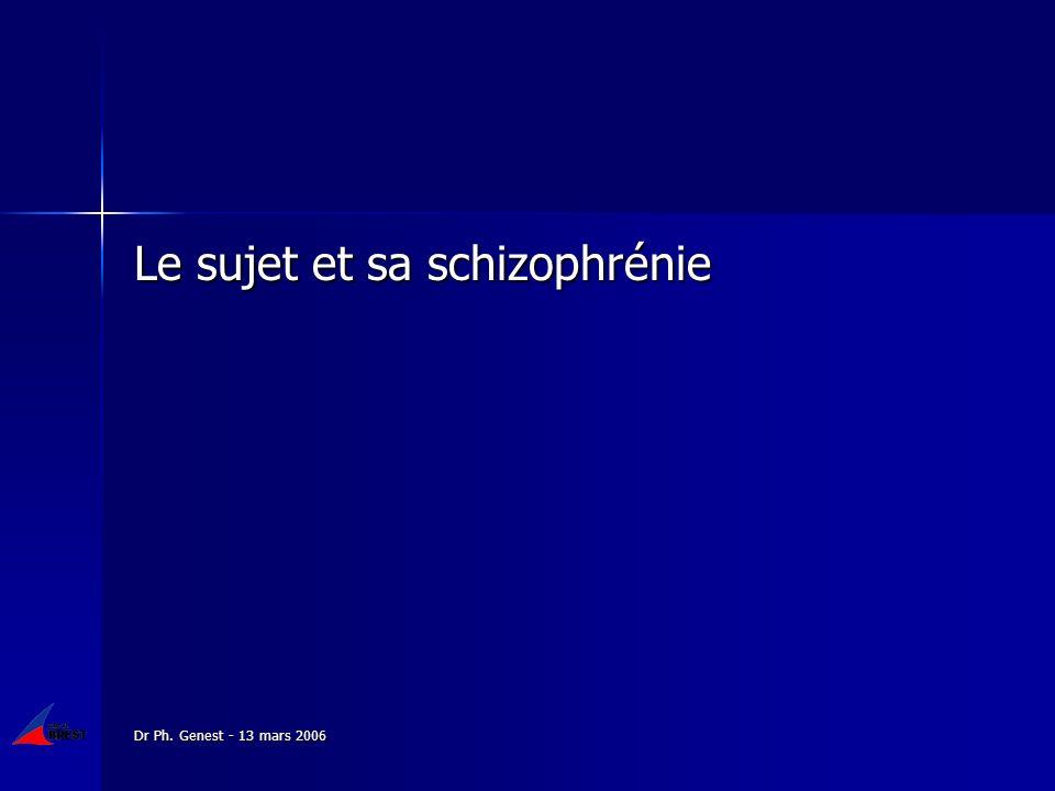 Dr Ph. Genest - 13 mars 2006 Le sujet et sa schizophrénie