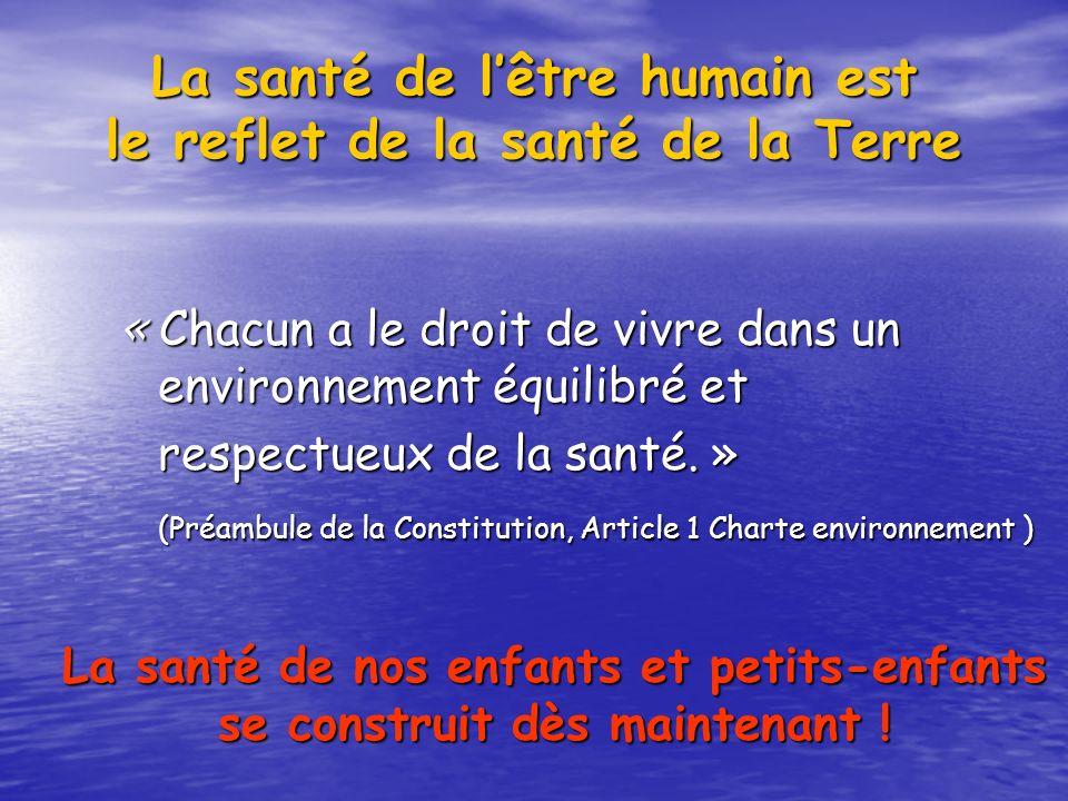 La santé de lêtre humain est le reflet de la santé de la Terre « Chacun a le droit de vivre dans un environnement équilibré et respectueux de la santé