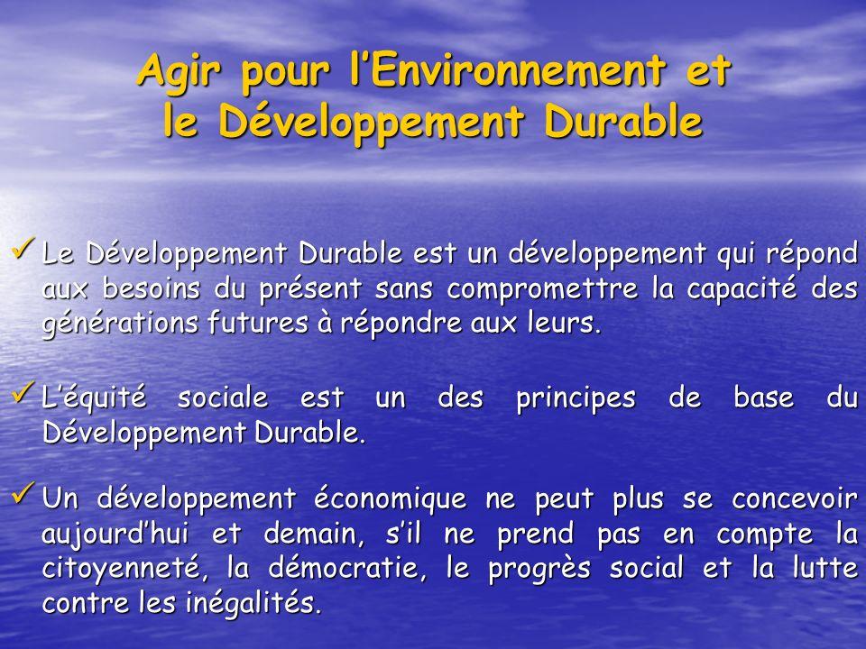 Agir pour lEnvironnement et le Développement Durable Le Développement Durable est un développement qui répond aux besoins du présent sans compromettre