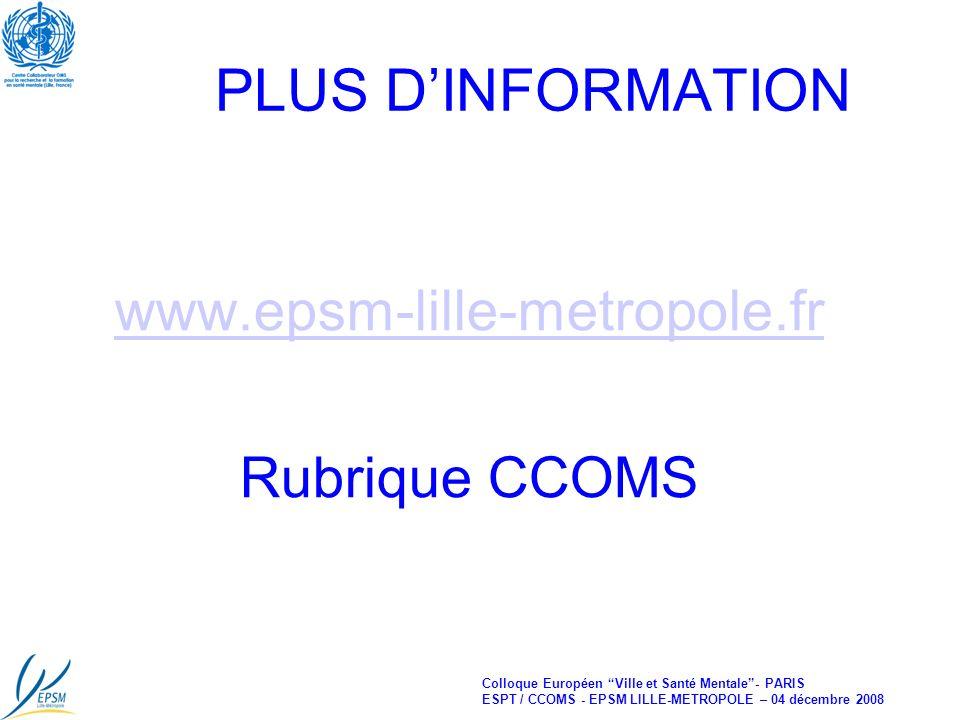 Colloque Européen Ville et Santé Mentale- PARIS ESPT / CCOMS - EPSM LILLE-METROPOLE – 04 décembre 2008 PLUS DINFORMATION www.epsm-lille-metropole.fr Rubrique CCOMS
