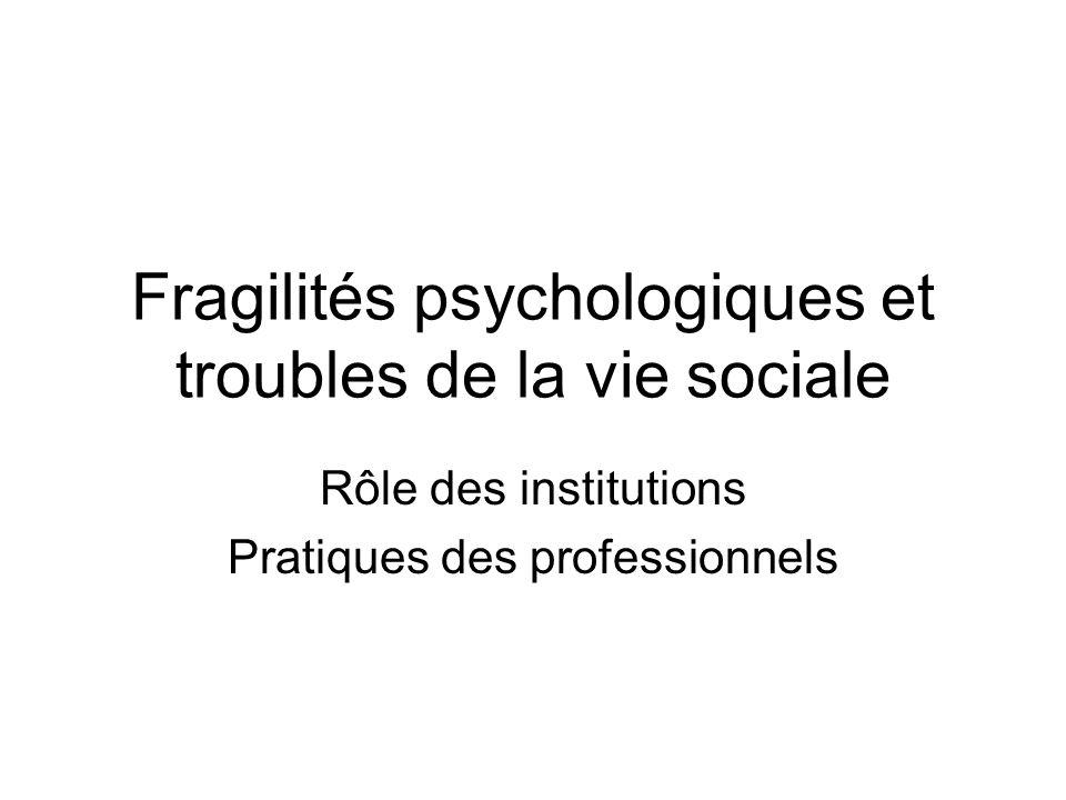 Fragilités psychologiques et troubles de la vie sociale Rôle des institutions Pratiques des professionnels