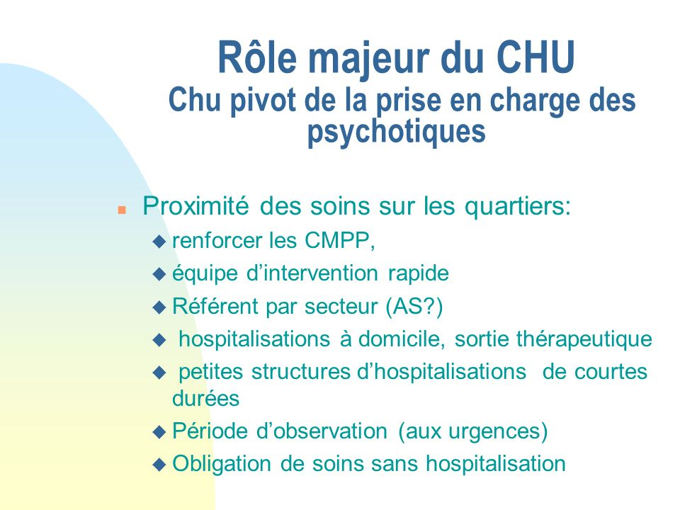 Rôle majeur du CHU Chu pivot de la prise en charge des psychotiques n Proximité des soins sur les quartiers: u renforcer les CMPP, u équipe dintervent