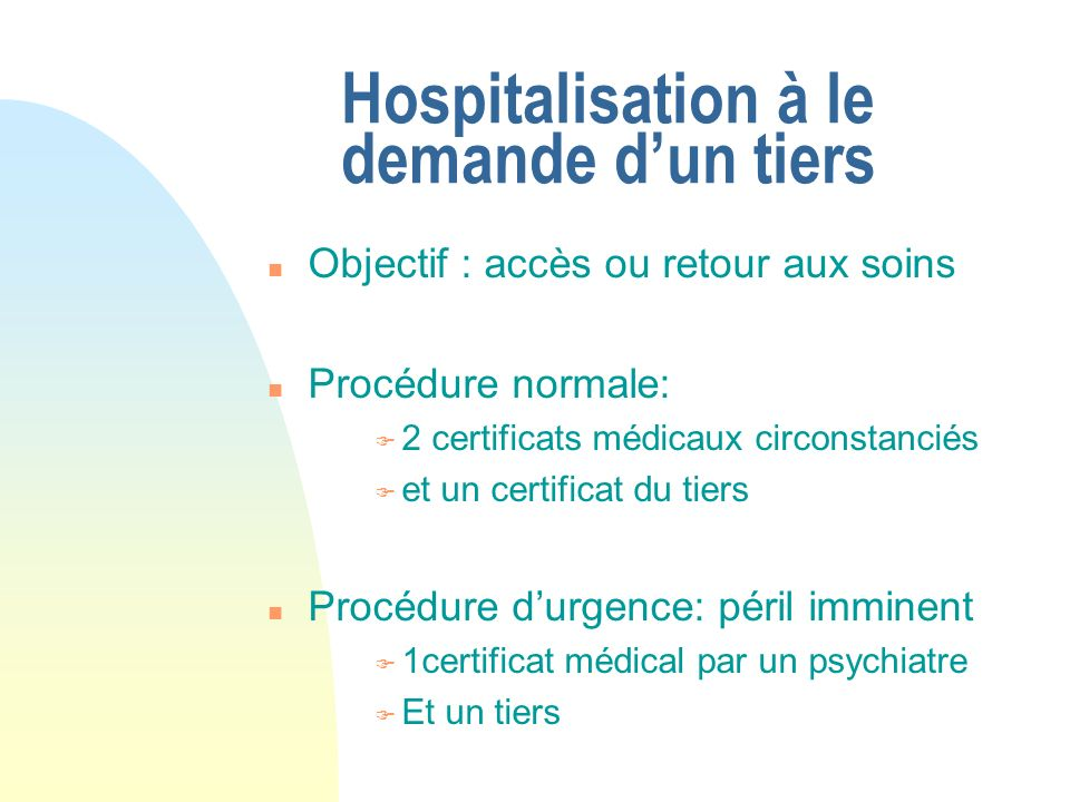 Hospitalisation à le demande dun tiers n Objectif : accès ou retour aux soins n Procédure normale: F 2 certificats médicaux circonstanciés F et un cer