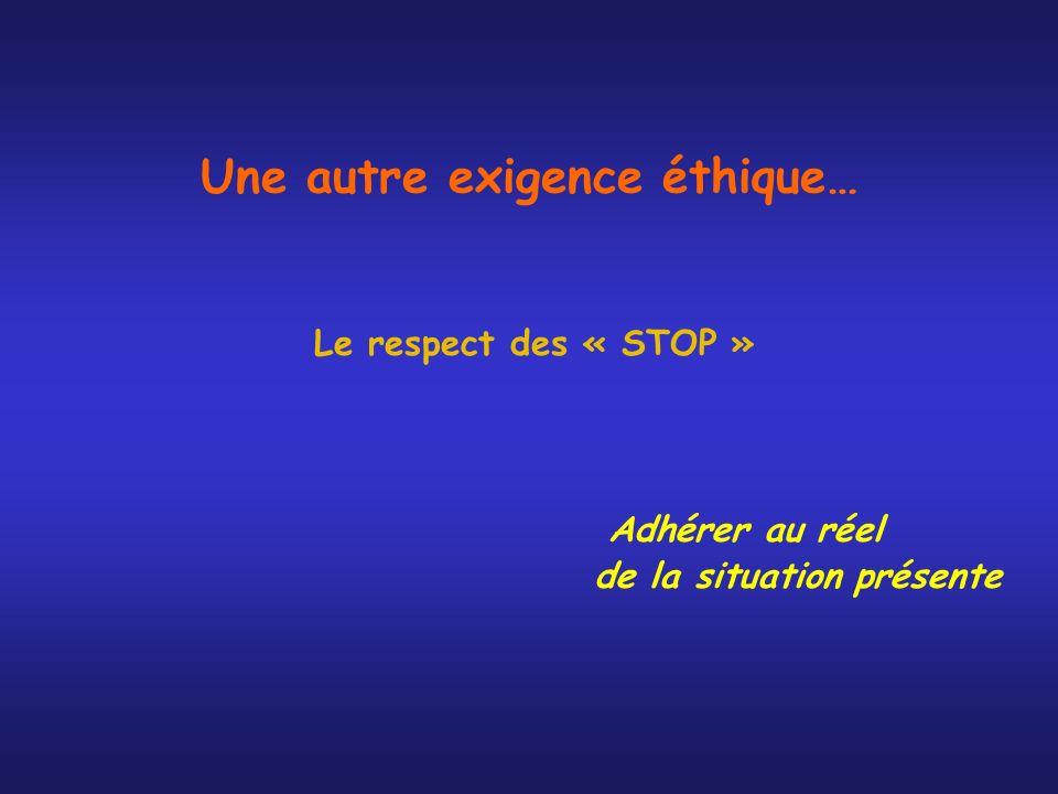 Une autre exigence éthique… Le respect des « STOP » Adhérer au réel de la situation présente