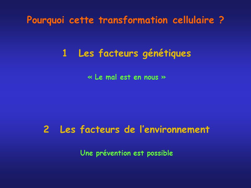 Pourquoi cette transformation cellulaire ? 1Les facteurs génétiques « Le mal est en nous » 2Les facteurs de lenvironnement Une prévention est possible