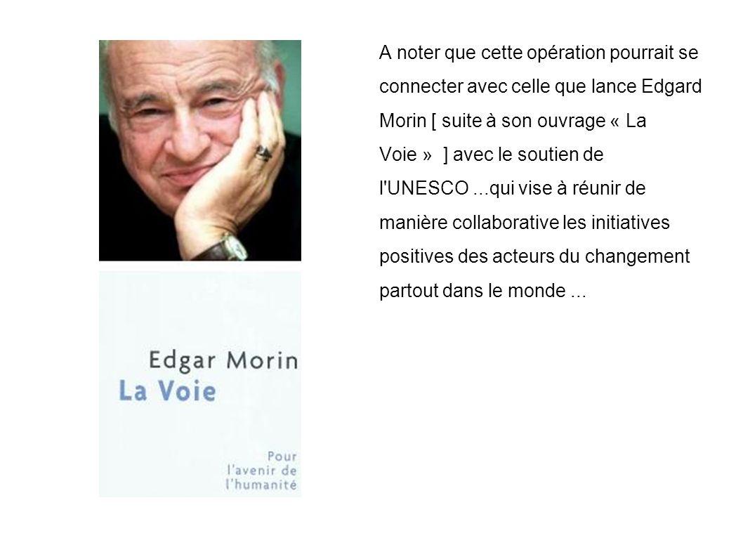 A noter que cette opération pourrait se connecter avec celle que lance Edgard Morin [ suite à son ouvrage « La Voie » ] avec le soutien de l UNESCO...qui vise à réunir de manière collaborative les initiatives positives des acteurs du changement partout dans le monde...