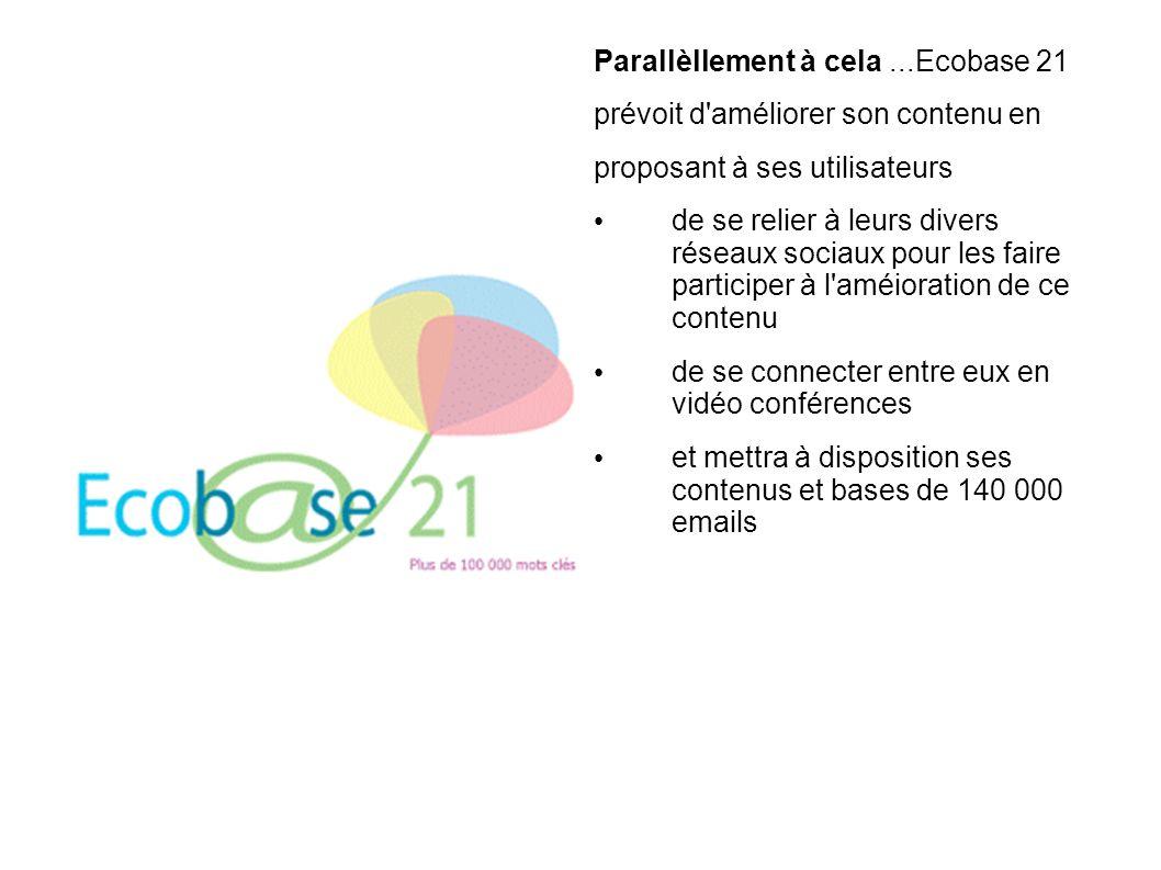 Parallèllement à cela...Ecobase 21 prévoit d améliorer son contenu en proposant à ses utilisateurs de se relier à leurs divers réseaux sociaux pour les faire participer à l améioration de ce contenu de se connecter entre eux en vidéo conférences et mettra à disposition ses contenus et bases de 140 000 emails