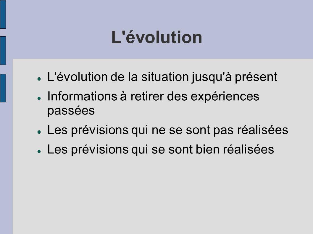 L évolution L évolution de la situation jusqu à présent Informations à retirer des expériences passées Les prévisions qui ne se sont pas réalisées Les prévisions qui se sont bien réalisées
