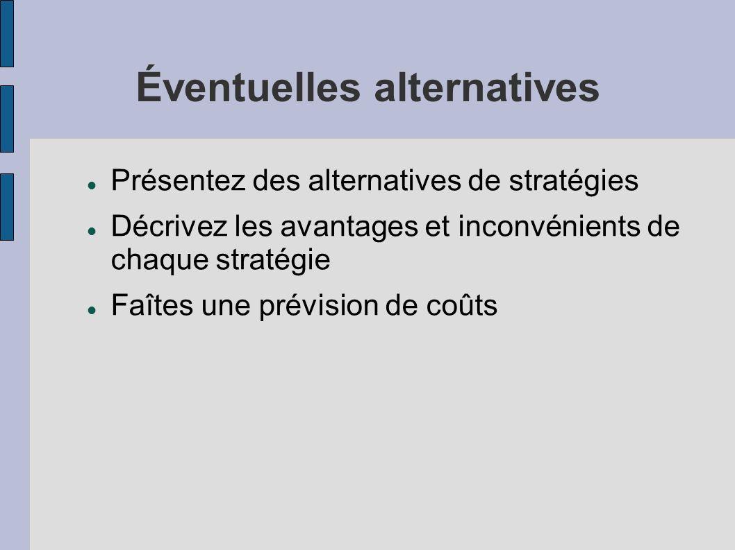 Éventuelles alternatives Présentez des alternatives de stratégies Décrivez les avantages et inconvénients de chaque stratégie Faîtes une prévision de coûts