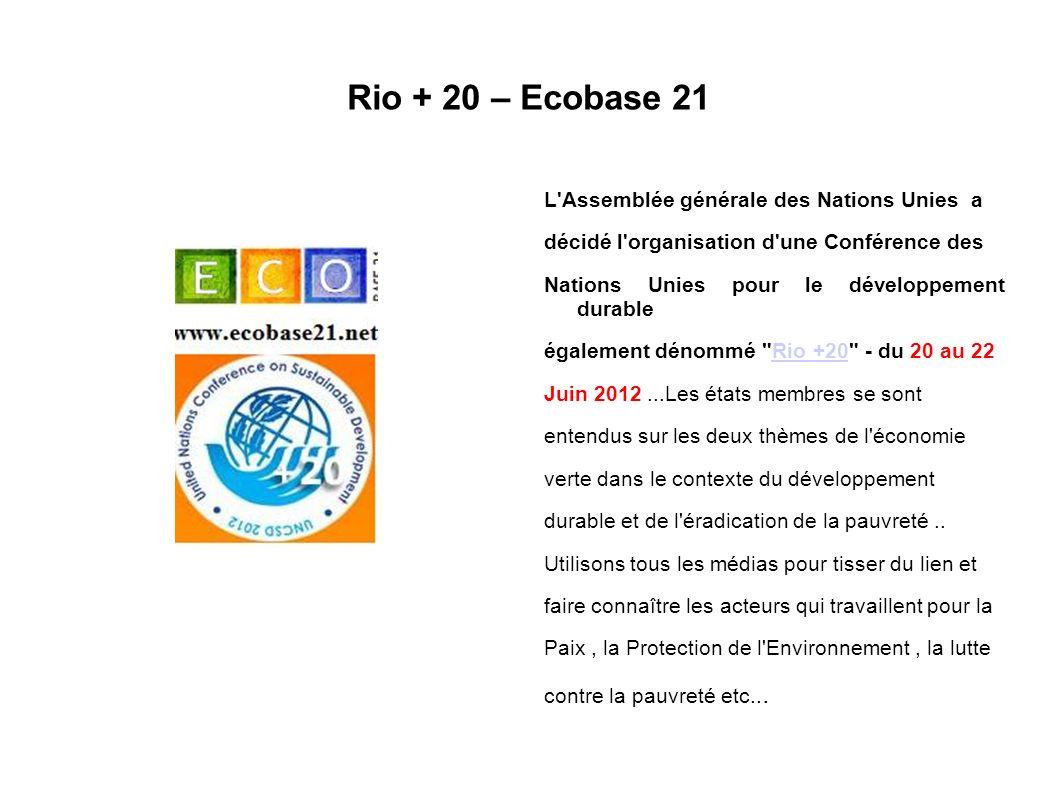 Rio + 20 – Ecobase 21 L Assemblée générale des Nations Unies a décidé l organisation d une Conférence des Nations Unies pour le développement durable également dénommé Rio +20 - du 20 au 22Rio +20 Juin 2012...Les états membres se sont entendus sur les deux thèmes de l économie verte dans le contexte du développement durable et de l éradication de la pauvreté..
