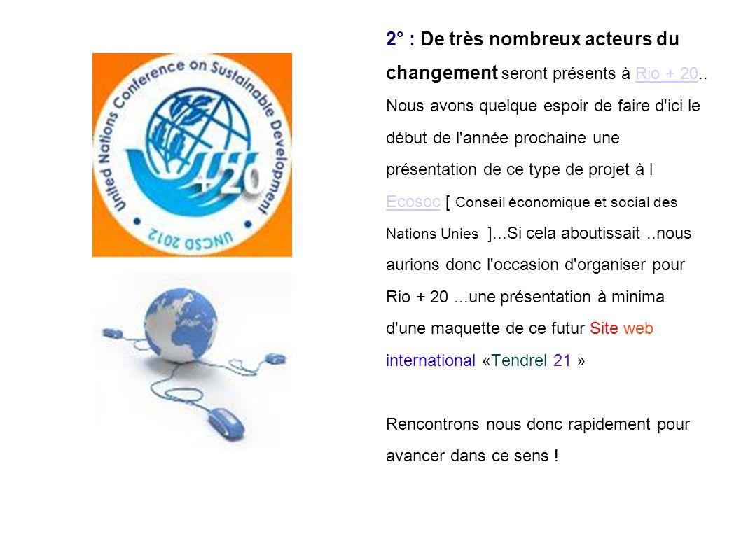 2° : De très nombreux acteurs du changement seront présents à Rio + 20..Rio + 20 Nous avons quelque espoir de faire d ici le début de l année prochaine une présentation de ce type de projet à l EcosocEcosoc [ Conseil économique et social des Nations Unies ]...Si cela aboutissait..nous aurions donc l occasion d organiser pour Rio + 20...une présentation à minima d une maquette de ce futur Site web international «Tendrel 21 » Rencontrons nous donc rapidement pour avancer dans ce sens !