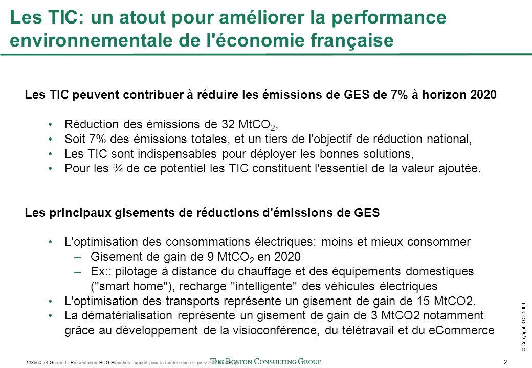 2 133660-74-Green IT-Présentation BCG-Planches support pour la conférence de presse-14Jan09.ppt © Copyright BCG 2009 Les TIC: un atout pour améliorer la performance environnementale de l économie française Les TIC peuvent contribuer à réduire les émissions de GES de 7% à horizon 2020 Réduction des émissions de 32 MtCO 2, Soit 7% des émissions totales, et un tiers de l objectif de réduction national, Les TIC sont indispensables pour déployer les bonnes solutions, Pour les ¾ de ce potentiel les TIC constituent l essentiel de la valeur ajoutée.
