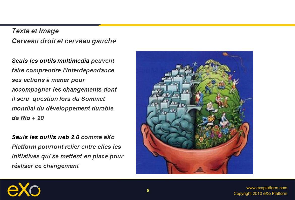 8 Texte et Image Cerveau droit et cerveau gauche Seuls les outils multimedia peuvent faire comprendre l interdépendance ses actions à mener pour accompagner les changements dont il sera question lors du Sommet mondial du développement durable de Rio + 20 Seuls les outils web 2.0 comme eXo Platform pourront relier entre elles les initiatives qui se mettent en place pour réaliser ce changement