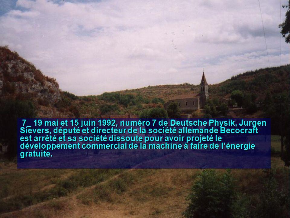7_ 19 mai et 15 juin 1992, numéro 7 de Deutsche Physik, Jurgen Sievers, député et directeur de la société allemande Becocraft est arrêté et sa société dissoute pour avoir projeté le développement commercial de la machine à faire de lénergie gratuite.