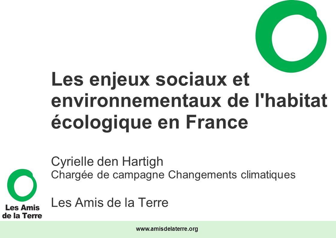 www.amisdelaterre.org Les enjeux sociaux et environnementaux de l'habitat écologique en France Cyrielle den Hartigh Chargée de campagne Changements cl