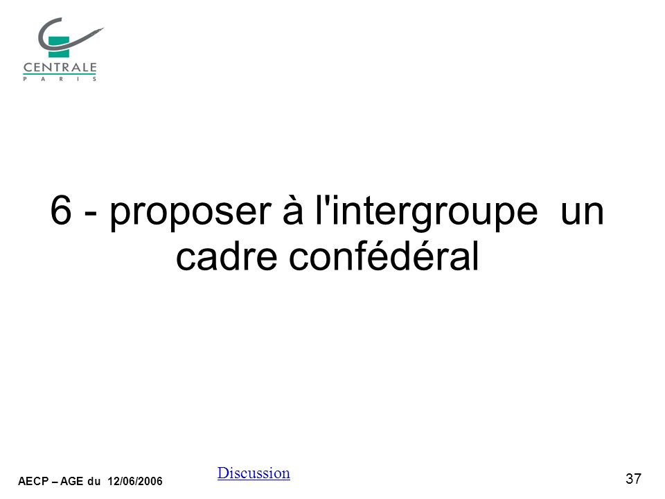 37 AECP – AGE du 12/06/2006 Discussion 6 - proposer à l intergroupe un cadre confédéral