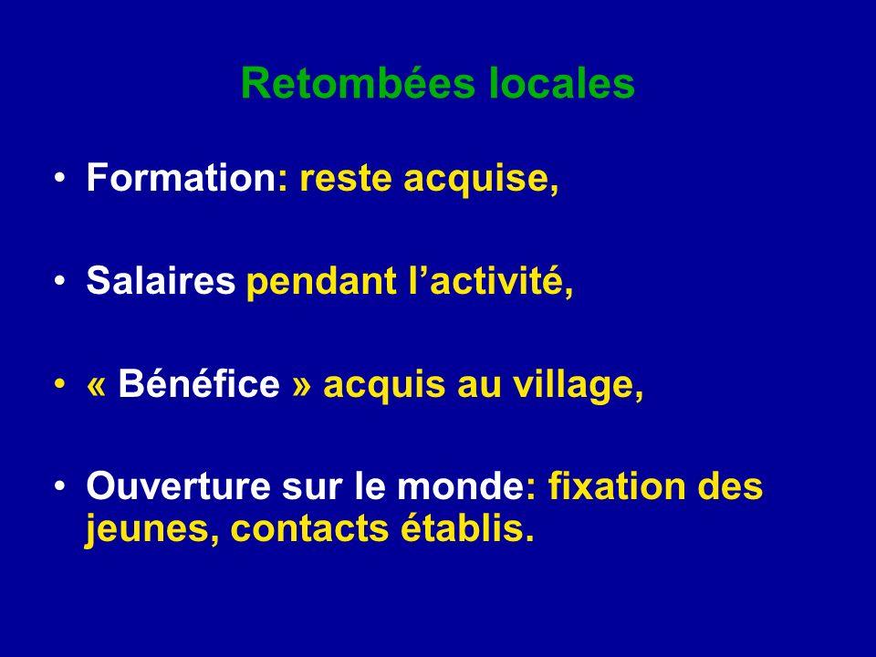 Retombées locales Formation: reste acquise, Salaires pendant lactivité, « Bénéfice » acquis au village, Ouverture sur le monde: fixation des jeunes, contacts établis.