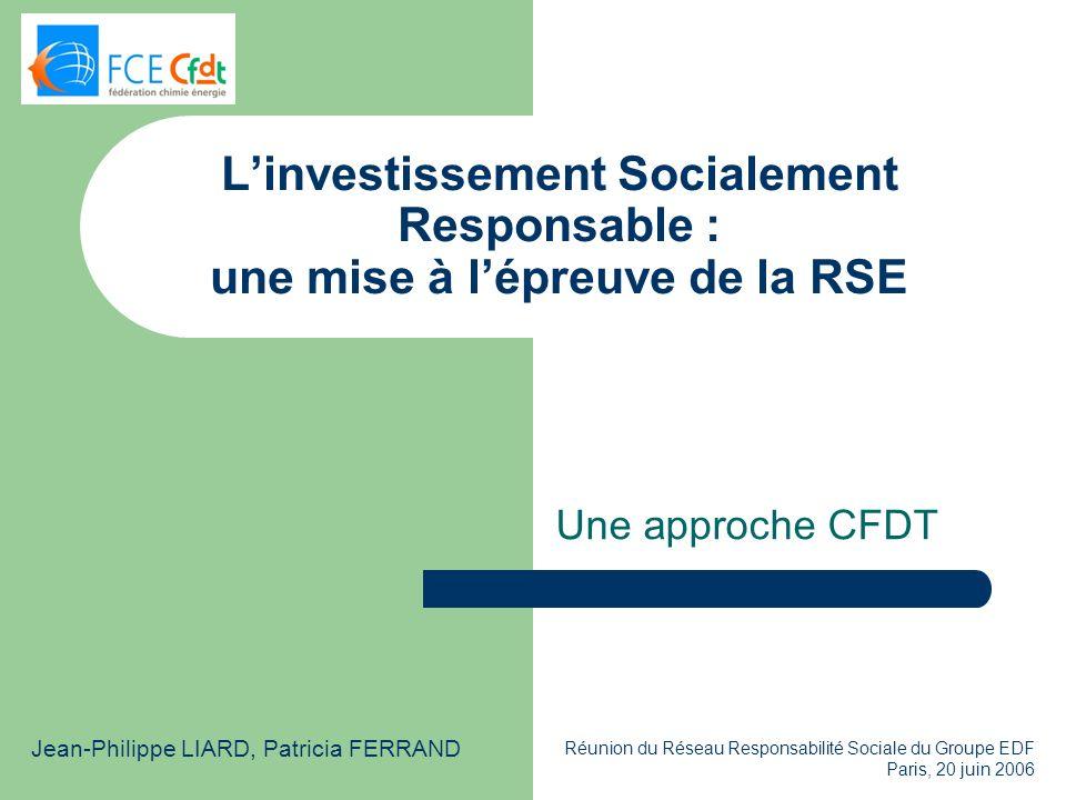 Réunion du Réseau Responsabilité Sociale du Groupe EDF Paris, 20 juin 2006 Linvestissement Socialement Responsable : une mise à lépreuve de la RSE Une approche CFDT Jean-Philippe LIARD, Patricia FERRAND
