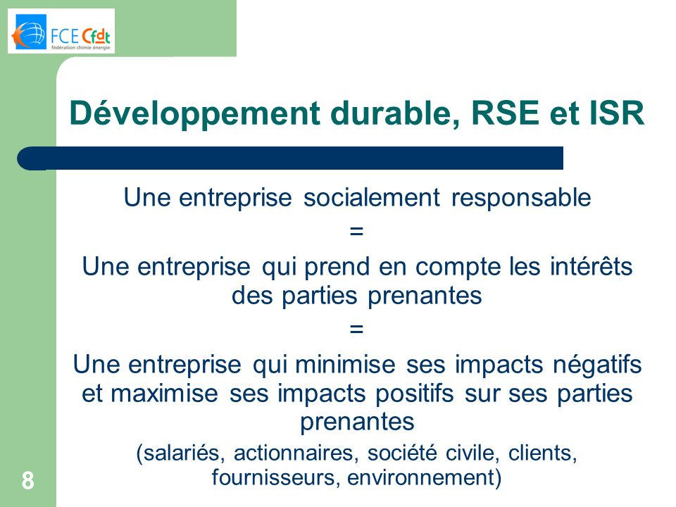 8 Développement durable, RSE et ISR Une entreprise socialement responsable = Une entreprise qui prend en compte les intérêts des parties prenantes = Une entreprise qui minimise ses impacts négatifs et maximise ses impacts positifs sur ses parties prenantes (salariés, actionnaires, société civile, clients, fournisseurs, environnement)