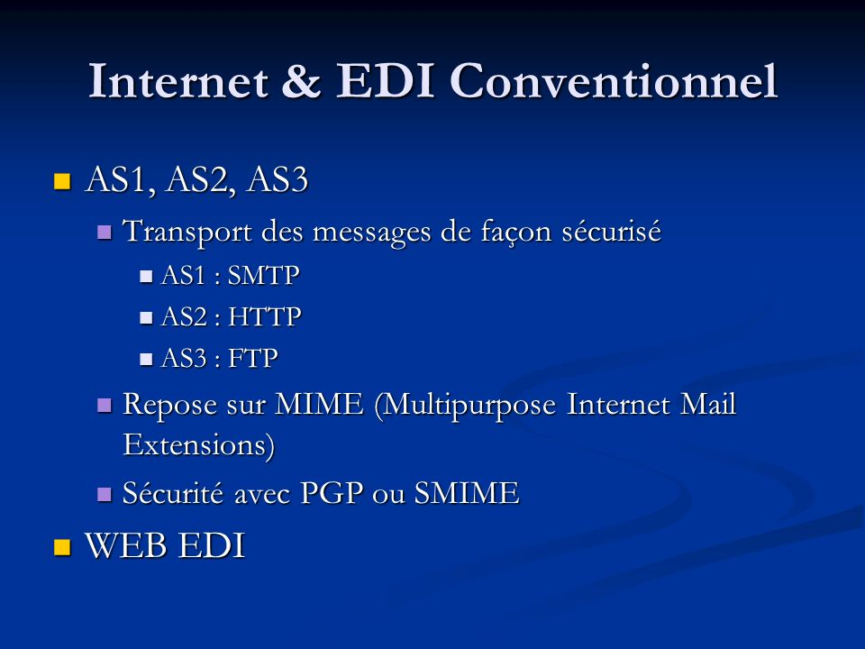Internet & EDI Conventionnel AS1, AS2, AS3 AS1, AS2, AS3 Transport des messages de façon sécurisé Transport des messages de façon sécurisé AS1 : SMTP