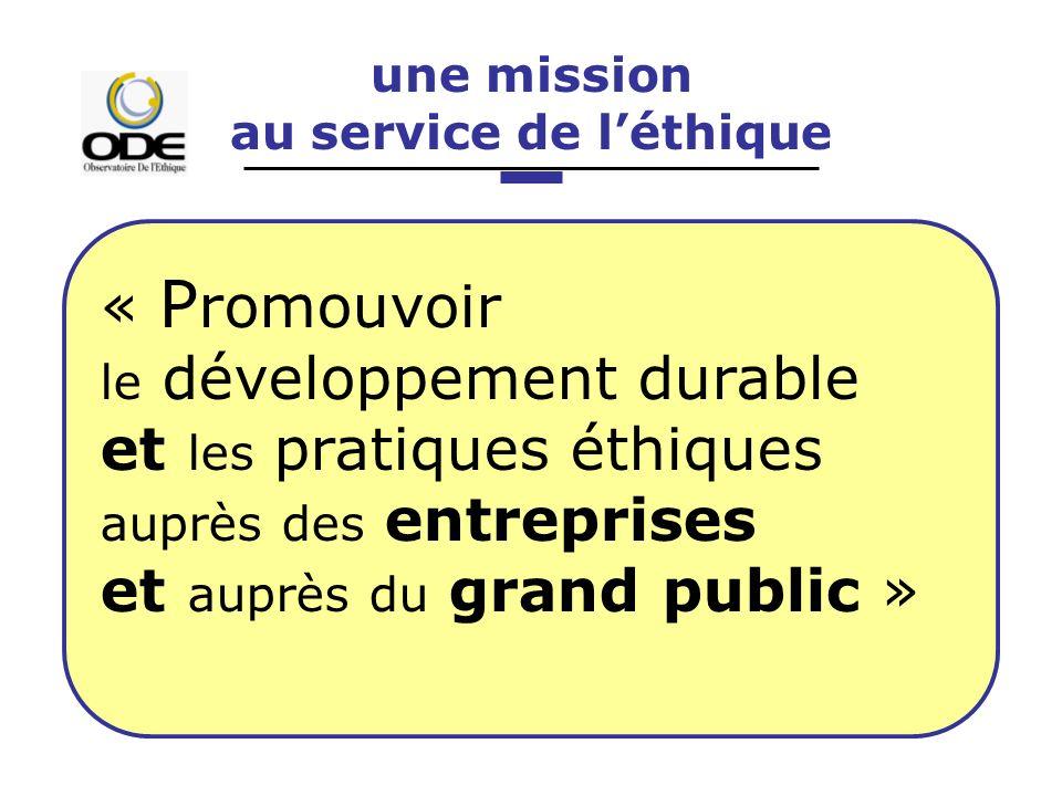 une mission au service de léthique « P romouvoir le développement durable et les pratiques éthiques auprès des entreprises et auprès du grand public »