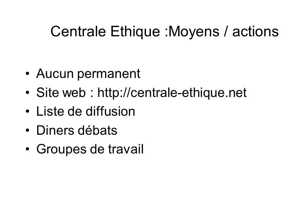 Centrale Ethique :Moyens / actions Aucun permanent Site web : http://centrale-ethique.net Liste de diffusion Diners débats Groupes de travail