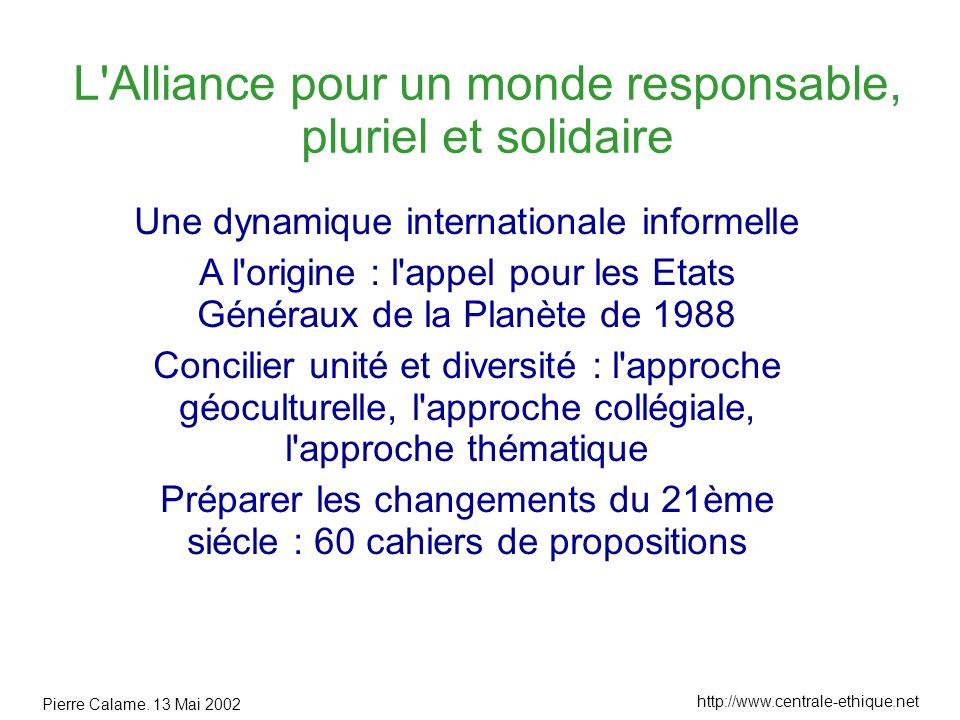 Pierre Calame. 13 Mai 2002 http://www.centrale-ethique.net L'Alliance pour un monde responsable, pluriel et solidaire Une dynamique internationale inf