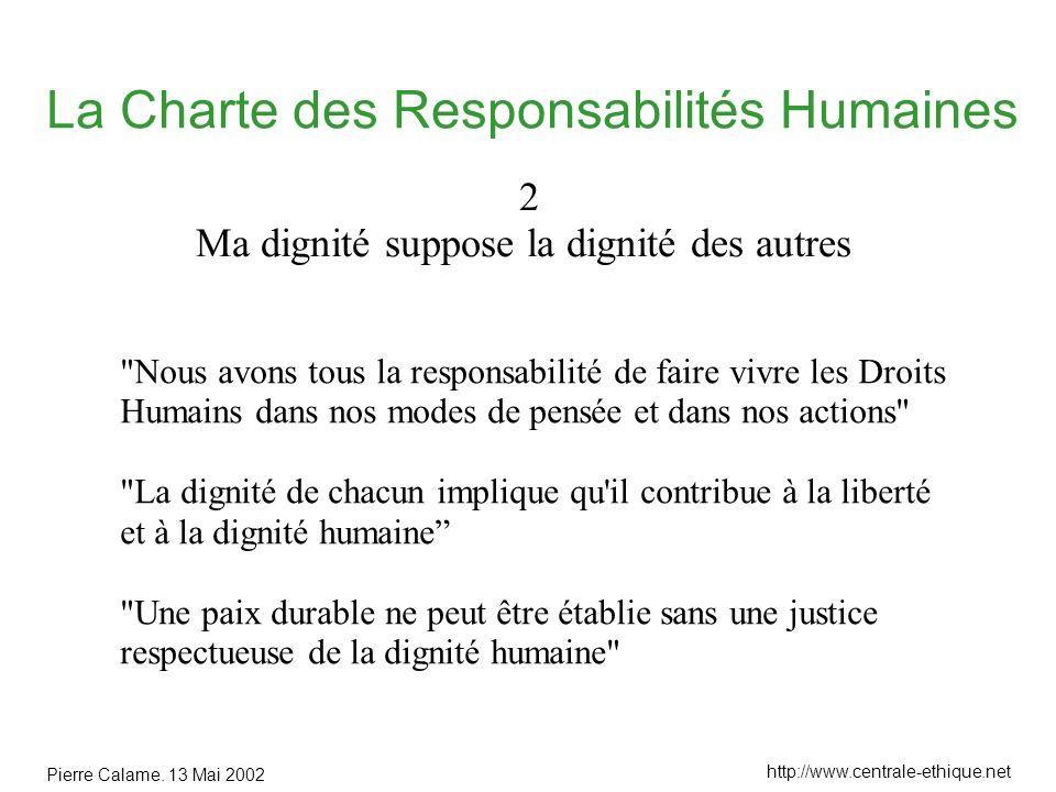 Pierre Calame. 13 Mai 2002 http://www.centrale-ethique.net La Charte des Responsabilités Humaines 2 Ma dignité suppose la dignité des autres
