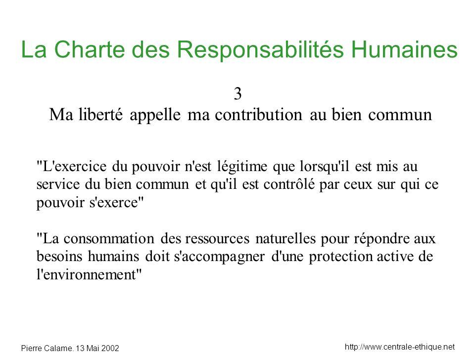 Pierre Calame. 13 Mai 2002 http://www.centrale-ethique.net La Charte des Responsabilités Humaines 3 Ma liberté appelle ma contribution au bien commun