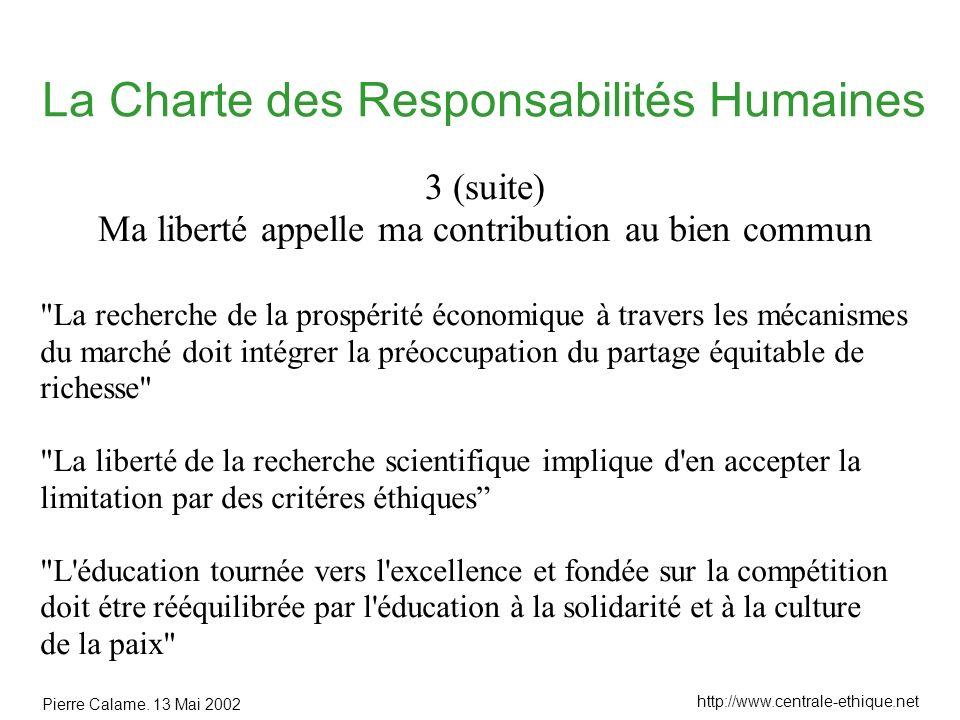 Pierre Calame. 13 Mai 2002 http://www.centrale-ethique.net La Charte des Responsabilités Humaines 3 (suite) Ma liberté appelle ma contribution au bien