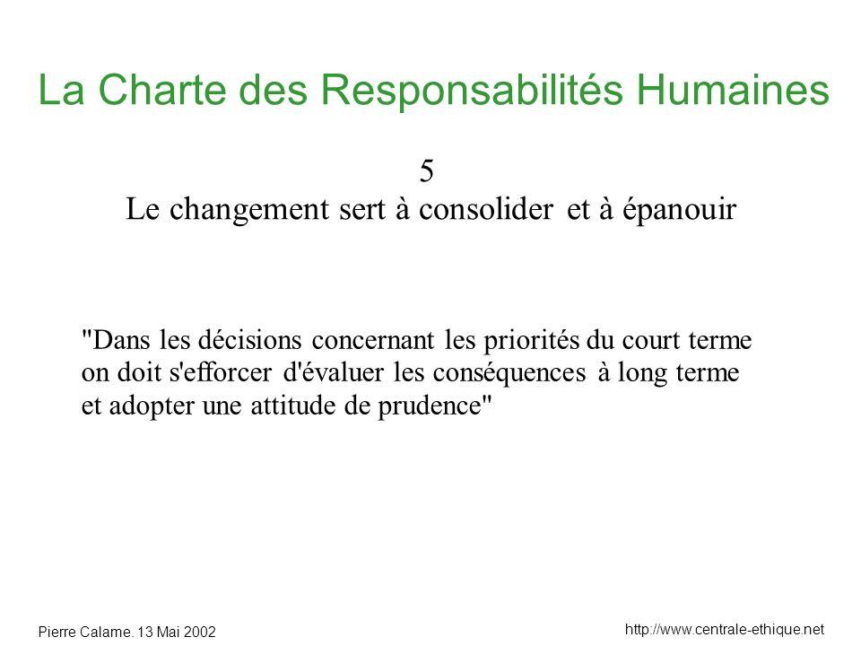 Pierre Calame. 13 Mai 2002 http://www.centrale-ethique.net La Charte des Responsabilités Humaines 5 Le changement sert à consolider et à épanouir