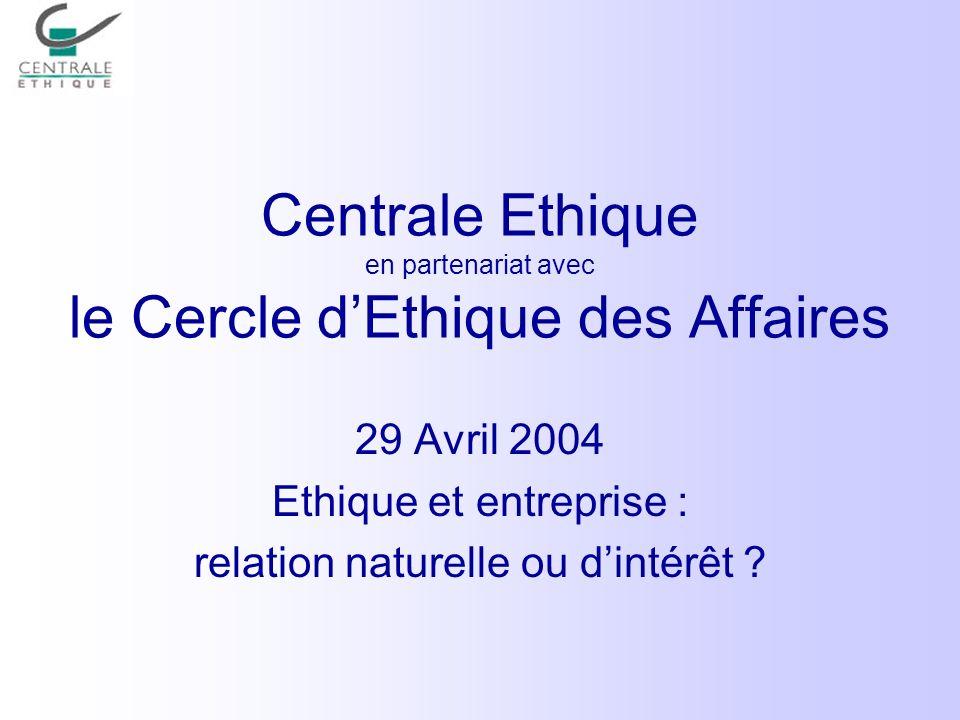 Centrale Ethique en partenariat avec le Cercle dEthique des Affaires 29 Avril 2004 Ethique et entreprise : relation naturelle ou dintérêt