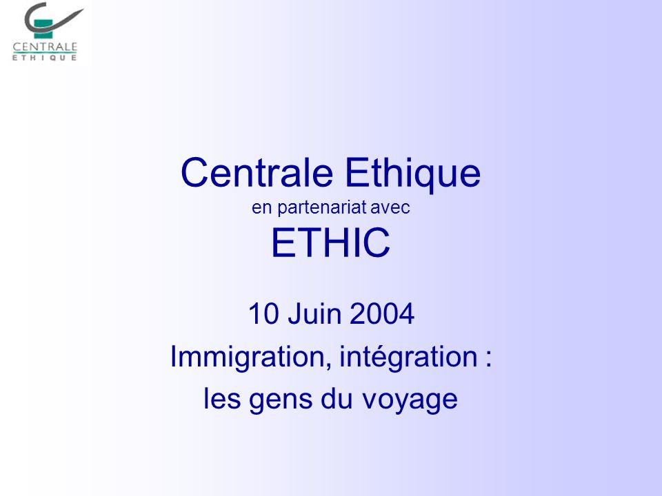 Centrale Ethique en partenariat avec ETHIC 10 Juin 2004 Immigration, intégration : les gens du voyage