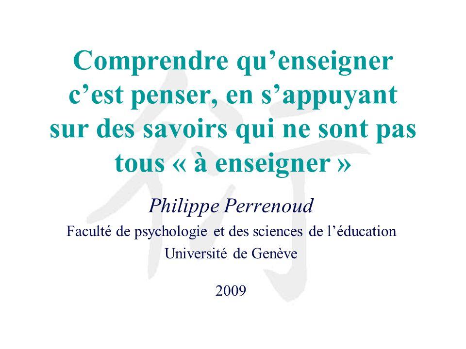 Comprendre quenseigner cest penser, en sappuyant sur des savoirs qui ne sont pas tous « à enseigner » Philippe Perrenoud Faculté de psychologie et des