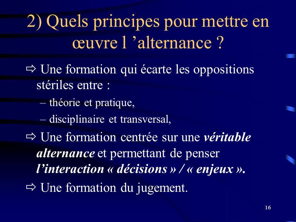 16 2) Quels principes pour mettre en œuvre l alternance ? Une formation qui écarte les oppositions stériles entre : –théorie et pratique, –disciplinai