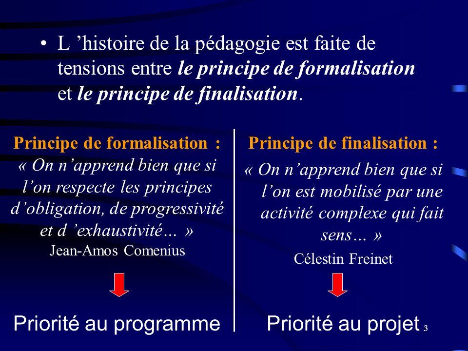 3 L histoire de la pédagogie est faite de tensions entre le principe de formalisation et le principe de finalisation. Principe de finalisation : « On