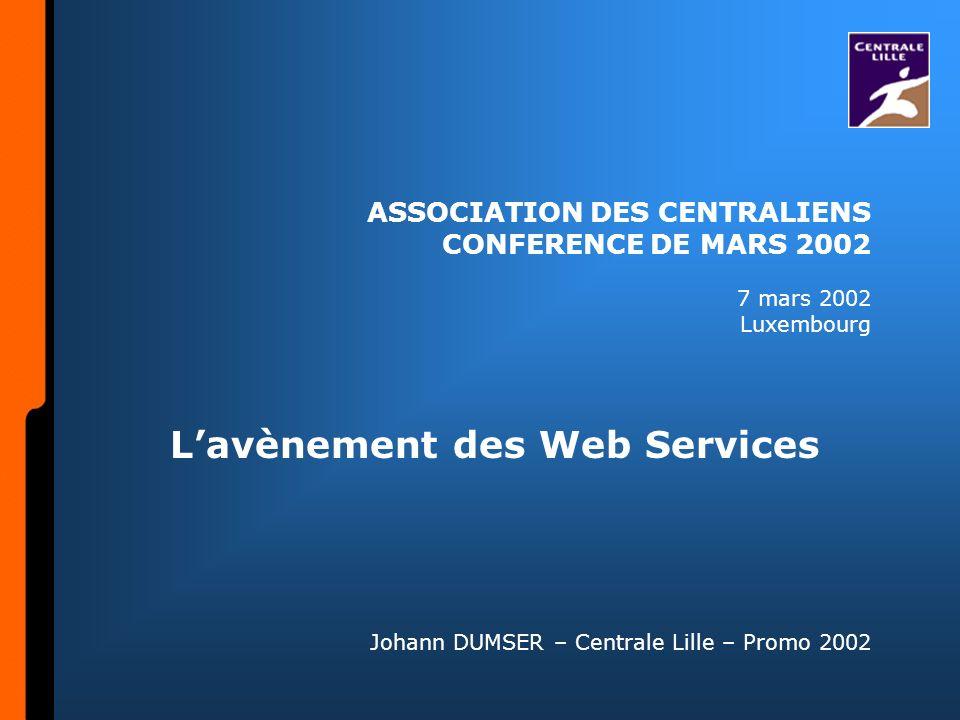 ASSOCIATION DES CENTRALIENS CONFERENCE DE MARS 2002 7 mars 2002 Luxembourg Lavènement des Web Services Johann DUMSER – Centrale Lille – Promo 2002