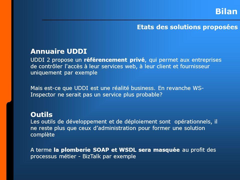 Bilan Etats des solutions proposées Annuaire UDDI UDDI 2 propose un référencement privé, qui permet aux entreprises de contrôler l accès à leur services web, à leur client et fournisseur uniquement par exemple Mais est-ce que UDDI est une réalité business.