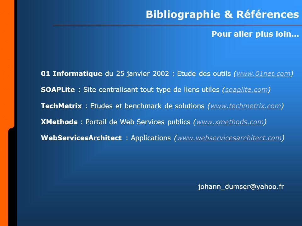 Bibliographie & Références Pour aller plus loin… 01 Informatique du 25 janvier 2002 : Etude des outils (www.01net.com)www.01net.com SOAPLite : Site centralisant tout type de liens utiles (soaplite.com)soaplite.com TechMetrix : Etudes et benchmark de solutions (www.techmetrix.com)www.techmetrix.com XMethods : Portail de Web Services publics (www.xmethods.com)www.xmethods.com WebServicesArchitect : Applications (www.webservicesarchitect.com)www.webservicesarchitect.com johann_dumser@yahoo.fr