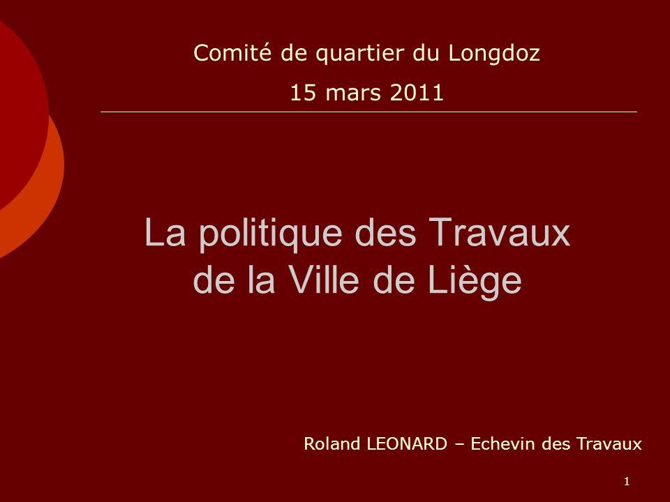 1 La politique des Travaux de la Ville de Liège Roland LEONARD – Echevin des Travaux Comité de quartier du Longdoz 15 mars 2011