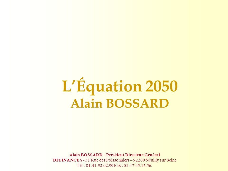 LÉquation 2050 Alain BOSSARD Alain BOSSARD – Président Directeur Général DI FINANCES - 31 Rue des Poissonniers – 92200 Neuilly sur Seine Tél : 01.41.92.02.99 Fax : 01.47.45.15.56.
