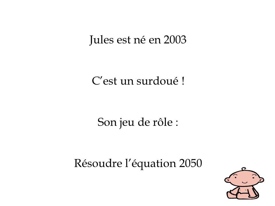 Jules est né en 2003 Cest un surdoué ! Son jeu de rôle : Résoudre léquation 2050