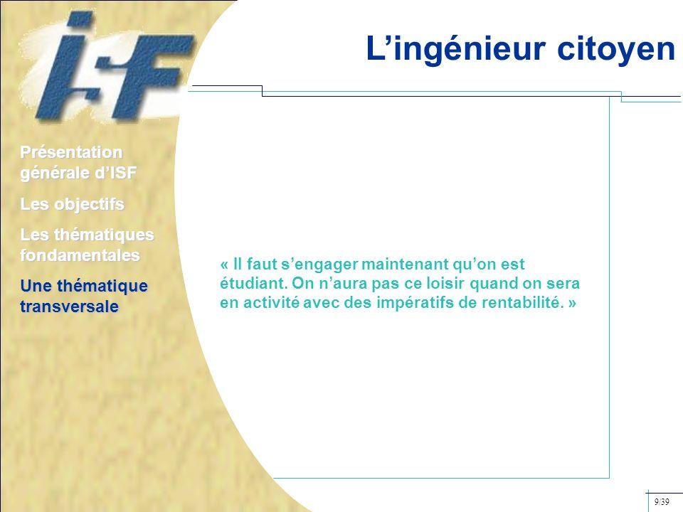 Lingénieur citoyen Présentation générale dISF Les objectifs Les thématiques fondamentales Une thématique transversale 9/39 « Il faut sengager maintena