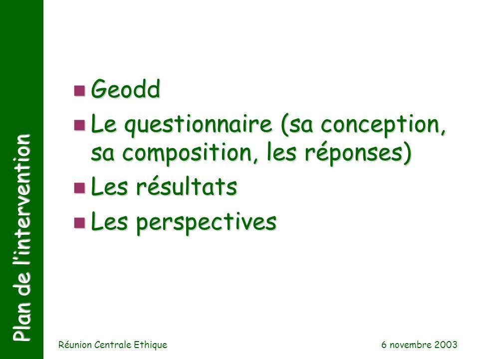 Réunion Centrale Ethique n Geodd n Le questionnaire (sa conception, sa composition, les réponses) n Les résultats n Les perspectives Plan de lintervention