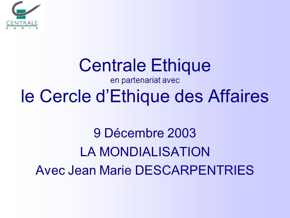 Centrale Ethique en partenariat avec le Cercle dEthique des Affaires 9 Décembre 2003 LA MONDIALISATION Avec Jean Marie DESCARPENTRIES