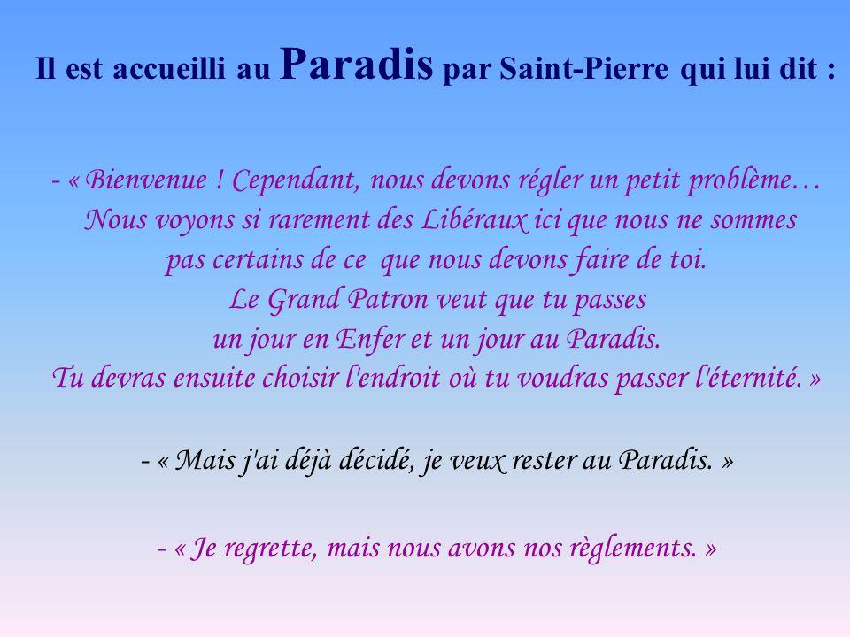 Il est accueilli au Paradis par Saint-Pierre qui lui dit : - « Bienvenue ! Cependant, nous devons régler un petit problème… Nous voyons si rarement de