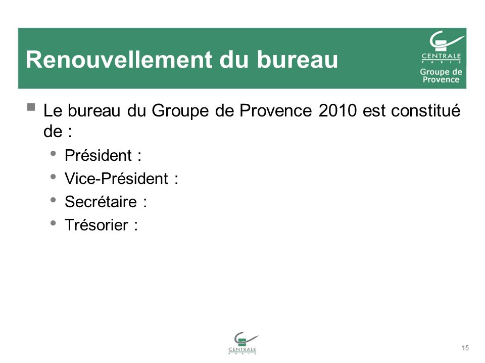 15 Renouvellement du bureau Le bureau du Groupe de Provence 2010 est constitué de : Président : Vice-Président : Secrétaire : Trésorier :